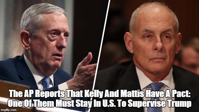 The AP Reports That Kelly And Mattis Have A Pact: One Of Them Must Stay In U.S. To Supervise Trump | made w/ Imgflip meme maker