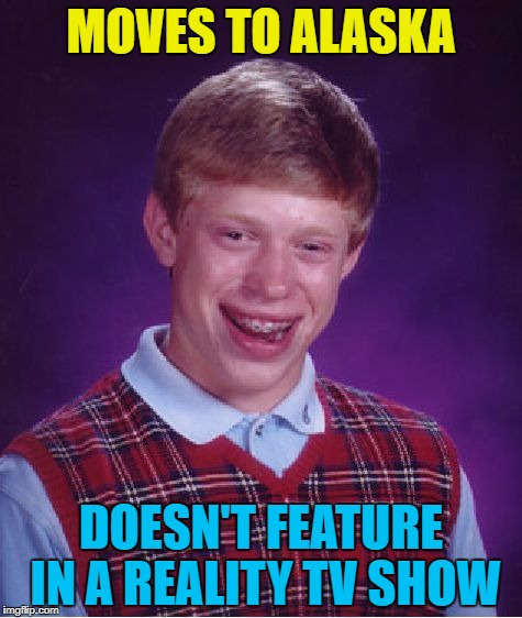 It seems that everyone in Alaska has been in a reality TV show :) | MOVES TO ALASKA DOESN'T FEATURE IN A REALITY TV SHOW | image tagged in memes,bad luck brian,alaska,tv,reality tv | made w/ Imgflip meme maker