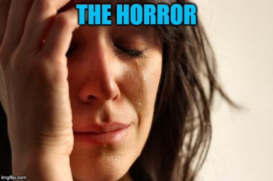 First World Problems Meme | THE HORROR | image tagged in memes,first world problems | made w/ Imgflip meme maker