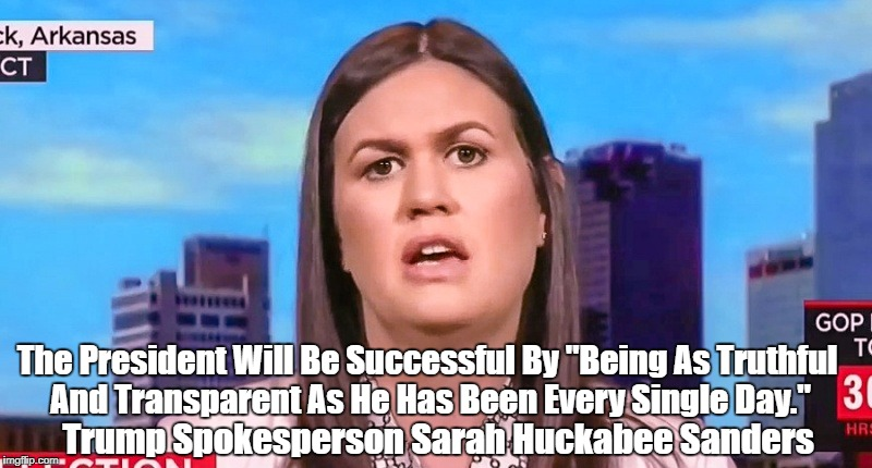 "White House Spokesperson Sarah Huckabee Sanders Reveals The Chthonic Depth Of Craziness In The Trump White House | The President Will Be Successful By ""Being As Truthful And Transparent As He Has Been Every Single Day."" Trump Spokesperson Sarah Huckabee S 