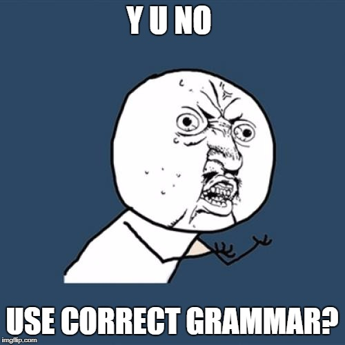 Y U No Meme | Y U NO USE CORRECT GRAMMAR? | image tagged in memes,y u no | made w/ Imgflip meme maker