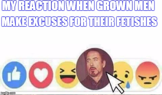 MY REACTION WHEN GROWN MEN MAKE EXCUSES FOR THEIR FETISHES | made w/ Imgflip meme maker