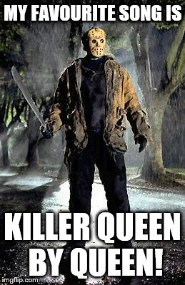 Jason | MY FAVOURITE SONG IS KILLER QUEEN BY QUEEN! | image tagged in jason | made w/ Imgflip meme maker