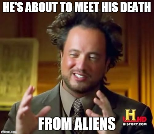 Ancient Aliens Meme | HE'S ABOUT TO MEET HIS DEATH FROM ALIENS | image tagged in memes,ancient aliens | made w/ Imgflip meme maker