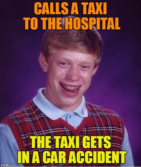 Bad Luck Brian Meme | CALLS A TAXI TO THE HOSPITAL THE TAXI GETS IN A CAR ACCIDENT | image tagged in memes,bad luck brian | made w/ Imgflip meme maker