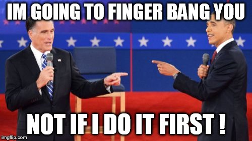 Obama Romney Pointing | IM GOING TO FINGER BANG YOU NOT IF I DO IT FIRST ! | image tagged in memes,obama romney pointing | made w/ Imgflip meme maker