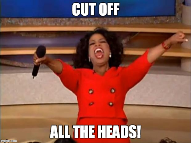 Oprah You Get A Meme | CUT OFF ALL THE HEADS! | image tagged in memes,oprah you get a | made w/ Imgflip meme maker