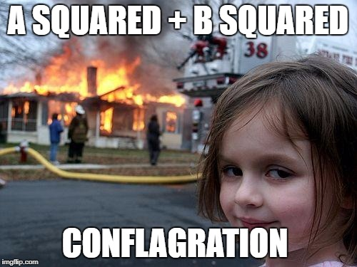 Disaster Girl Meme | A SQUARED + B SQUARED CONFLAGRATION | image tagged in memes,disaster girl | made w/ Imgflip meme maker