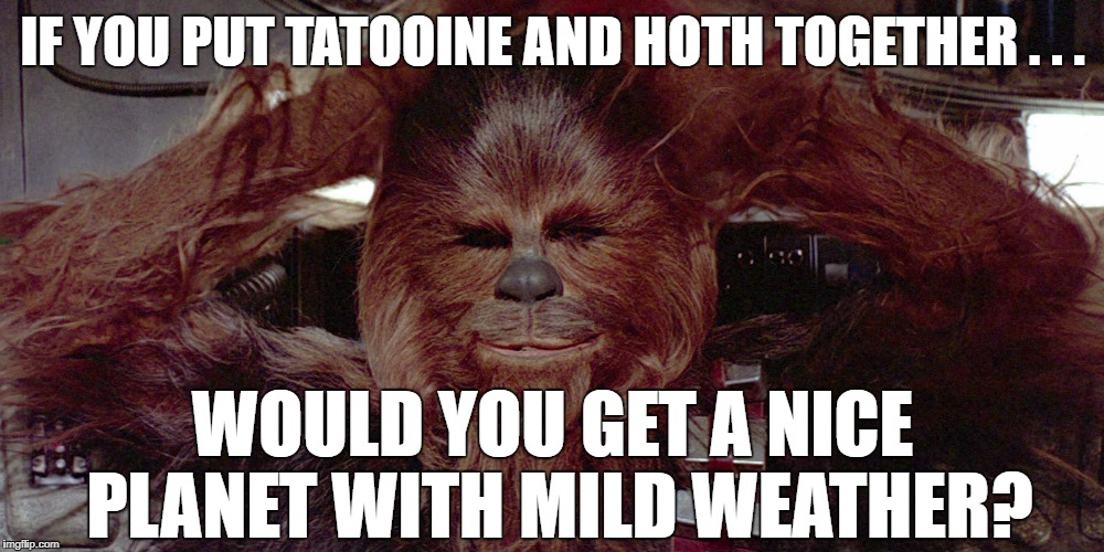 IF YOU PUT TATOOINE AND HOTH TOGETHER . . . WOULD YOU GET A NICE PLANET WITH MILD WEATHER? | made w/ Imgflip meme maker
