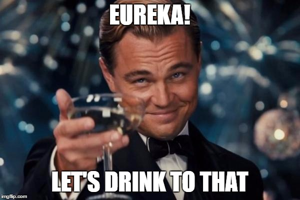 Leonardo Dicaprio Cheers Meme | EUREKA! LET'S DRINK TO THAT | image tagged in memes,leonardo dicaprio cheers | made w/ Imgflip meme maker
