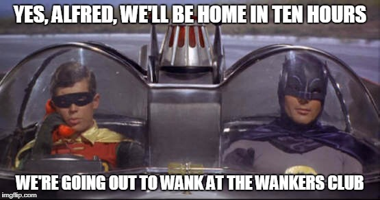 YES, ALFRED, WE'LL BE HOME IN TEN HOURS WE'RE GOING OUT TO WANK AT THE WANKERS CLUB | made w/ Imgflip meme maker