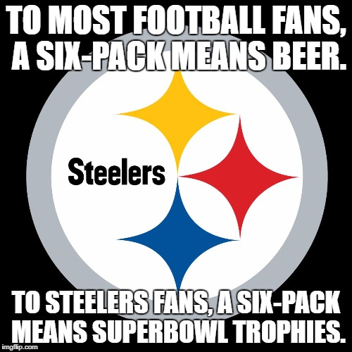 I'm an Eagles fan but I really like the Steelers too. |  TO MOST FOOTBALL FANS, A SIX-PACK MEANS BEER. TO STEELERS FANS, A SIX-PACK MEANS SUPERBOWL TROPHIES. | image tagged in steelers,memes,six pack,superbowl,football,trophy | made w/ Imgflip meme maker