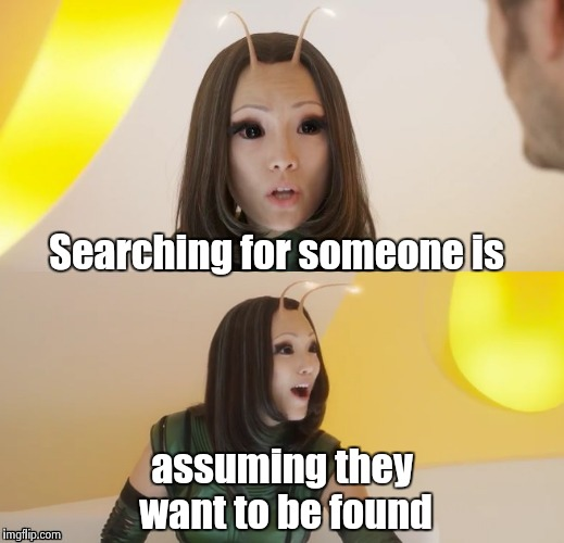 Bad pun Mantis | Searching for someone is assuming they want to be found | image tagged in bad pun mantis | made w/ Imgflip meme maker