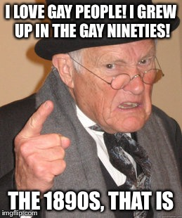 Back In My Day Meme | I LOVE GAY PEOPLE! I GREW UP IN THE GAY NINETIES! THE 1890S, THAT IS | image tagged in memes,back in my day | made w/ Imgflip meme maker