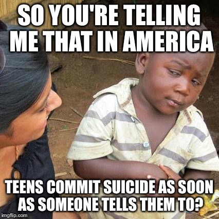 Third World Skeptical Kid Meme | SO YOU'RE TELLING ME THAT IN AMERICA TEENS COMMIT SUICIDE AS SOON AS SOMEONE TELLS THEM TO? | image tagged in memes,third world skeptical kid | made w/ Imgflip meme maker