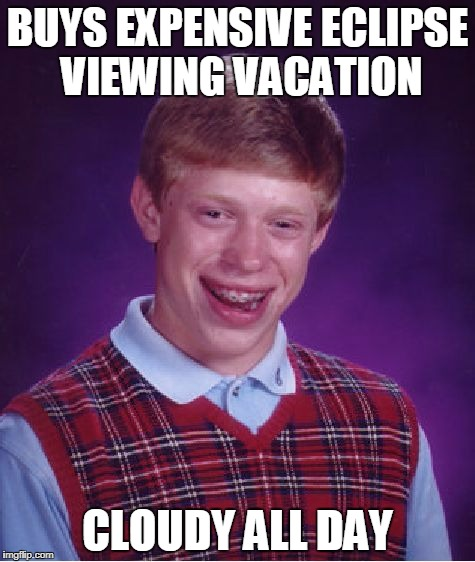 Bad Luck Brian Meme | BUYS EXPENSIVE ECLIPSE VIEWING VACATION CLOUDY ALL DAY | image tagged in memes,bad luck brian | made w/ Imgflip meme maker