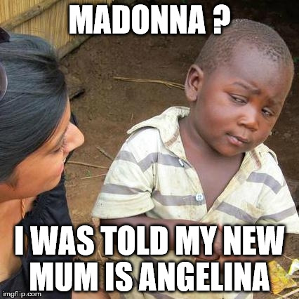 Third World Skeptical Kid Meme | MADONNA ? I WAS TOLD MY NEW MUM IS ANGELINA | image tagged in memes,third world skeptical kid | made w/ Imgflip meme maker