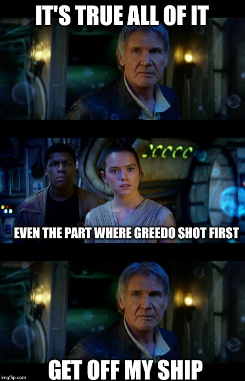 Han still had issues | IT'S TRUE ALL OF IT EVEN THE PART WHERE GREEDO SHOT FIRST GET OFF MY SHIP | image tagged in memes,it's true all of it han solo | made w/ Imgflip meme maker