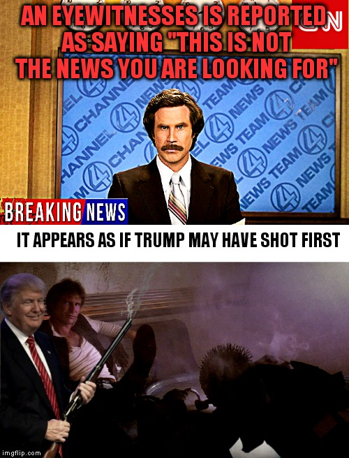 "Another mystery solved! | AN EYEWITNESSES IS REPORTED AS SAYING ""THIS IS NOT THE NEWS YOU ARE LOOKING FOR"" IT APPEARS AS IF TRUMP MAY HAVE SHOT FIRST 