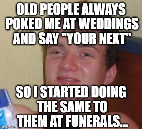 "10 Guy Meme | OLD PEOPLE ALWAYS POKED ME AT WEDDINGS AND SAY ""YOUR NEXT"" SO I STARTED DOING THE SAME TO THEM AT FUNERALS... 