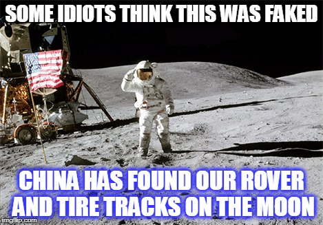SOME IDIOTS THINK THIS WAS FAKED CHINA HAS FOUND OUR ROVER AND TIRE TRACKS ON THE MOON | image tagged in moon landing | made w/ Imgflip meme maker
