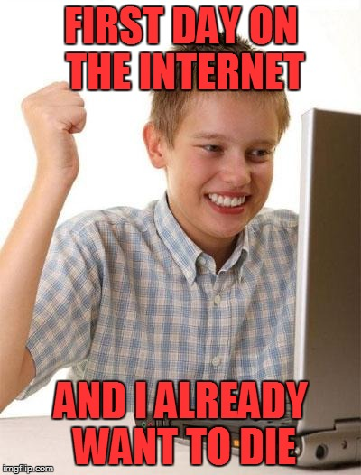 First Day On The Internet Kid Meme | FIRST DAY ON THE INTERNET AND I ALREADY WANT TO DIE | image tagged in memes,first day on the internet kid | made w/ Imgflip meme maker