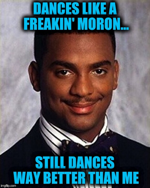 Carlton Banks Thug Life | DANCES LIKE A FREAKIN' MORON... STILL DANCES WAY BETTER THAN ME | image tagged in carlton banks thug life | made w/ Imgflip meme maker
