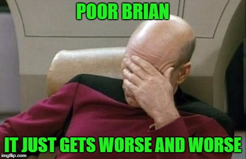 Captain Picard Facepalm Meme | POOR BRIAN IT JUST GETS WORSE AND WORSE | image tagged in memes,captain picard facepalm | made w/ Imgflip meme maker