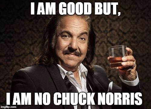ron jeremy | I AM GOOD BUT, I AM NO CHUCK NORRIS | image tagged in ron jeremy | made w/ Imgflip meme maker