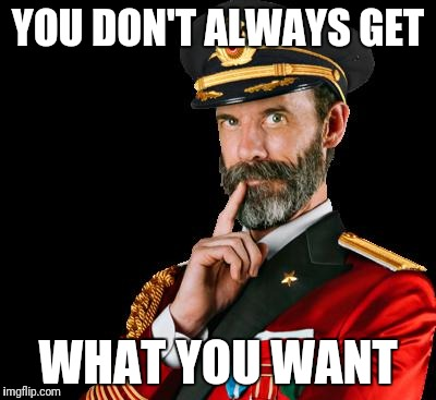 captain obvious | YOU DON'T ALWAYS GET WHAT YOU WANT | image tagged in captain obvious | made w/ Imgflip meme maker