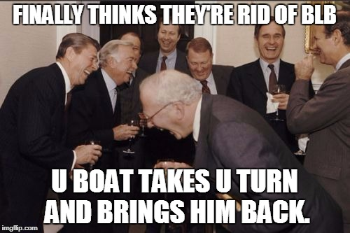 laughing | FINALLY THINKS THEY'RE RID OF BLB U BOAT TAKES U TURN AND BRINGS HIM BACK. | image tagged in laughing | made w/ Imgflip meme maker