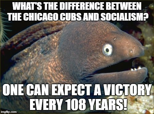 Bad Joke Eel Meme | WHAT'S THE DIFFERENCE BETWEEN THE CHICAGO CUBS AND SOCIALISM? ONE CAN EXPECT A VICTORY EVERY 108 YEARS! | image tagged in memes,bad joke eel | made w/ Imgflip meme maker