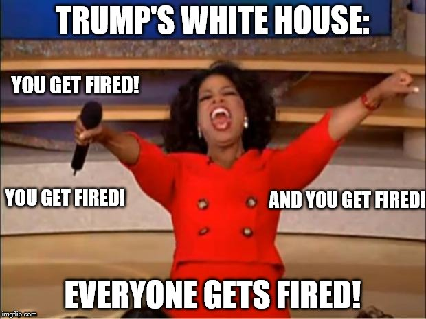 Taking bets when the next firing will be! | TRUMP'S WHITE HOUSE: EVERYONE GETS FIRED! YOU GET FIRED! YOU GET FIRED! AND YOU GET FIRED! | image tagged in memes,oprah you get a,donald trump you're fired,white house,fired | made w/ Imgflip meme maker