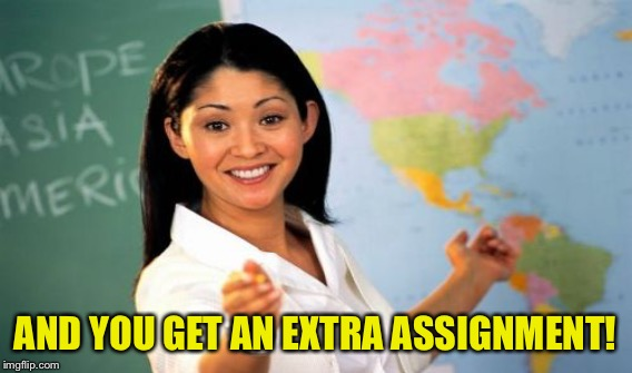 AND YOU GET AN EXTRA ASSIGNMENT! | made w/ Imgflip meme maker