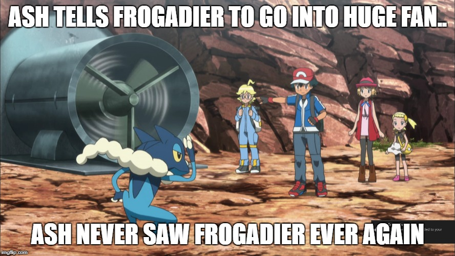 ASH TELLS FROGADIER TO GO INTO HUGE FAN.. ASH NEVER SAW FROGADIER EVER AGAIN | image tagged in funny,pokemon,meme,ash | made w/ Imgflip meme maker