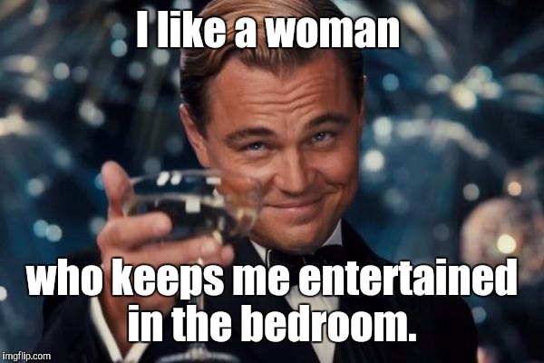 Leonardo Dicaprio Cheers Meme | I like a woman who keeps me entertained in the bedroom. | image tagged in memes,leonardo dicaprio cheers | made w/ Imgflip meme maker