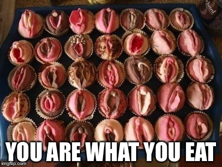 YOU ARE WHAT YOU EAT | image tagged in vagina cupcakes | made w/ Imgflip meme maker