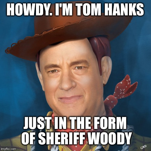 Tom Hanks Morphed in with his Toy Story role Sheriff Woody | HOWDY. I'M TOM HANKS JUST IN THE FORM OF SHERIFF WOODY | image tagged in memes | made w/ Imgflip meme maker