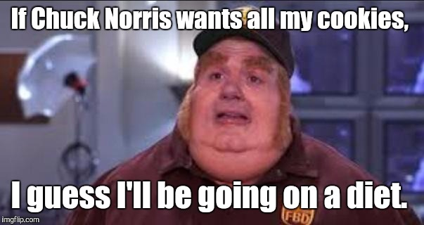 If Chuck Norris wants all my cookies, I guess I'll be going on a diet. | made w/ Imgflip meme maker