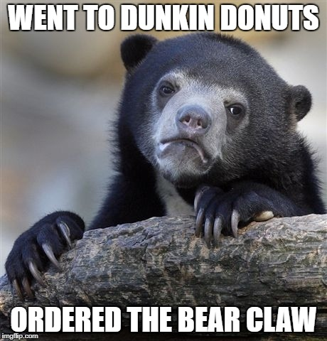 Confession Bear Meme | WENT TO DUNKIN DONUTS ORDERED THE BEAR CLAW | image tagged in memes,confession bear | made w/ Imgflip meme maker