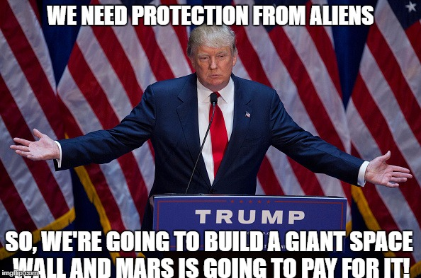 Inspired by a story I just saw about NASA hiring people to protect us against aliens... |  WE NEED PROTECTION FROM ALIENS; SO, WE'RE GOING TO BUILD A GIANT SPACE WALL AND MARS IS GOING TO PAY FOR IT! | image tagged in donald trump,space,trump wall,build a wall,aliens | made w/ Imgflip meme maker