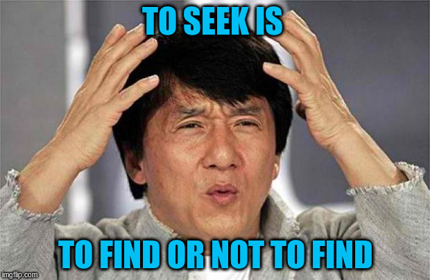 TO SEEK IS TO FIND OR NOT TO FIND | made w/ Imgflip meme maker