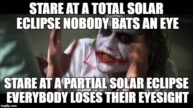 And everybody loses their minds Meme | STARE AT A TOTAL SOLAR ECLIPSE NOBODY BATS AN EYE STARE AT A PARTIAL SOLAR ECLIPSE EVERYBODY LOSES THEIR EYESIGHT | image tagged in memes,and everybody loses their minds | made w/ Imgflip meme maker