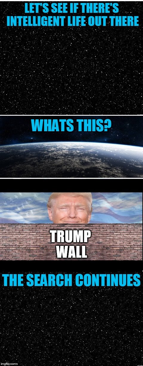 Intelligent Life.................................................Of Trump | TRUMP WALL | image tagged in the search continues,trump wall,trump,donald trump,intelligent,funny | made w/ Imgflip meme maker