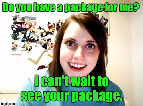 Do you have a package for me? I can't wait to see your package. | made w/ Imgflip meme maker