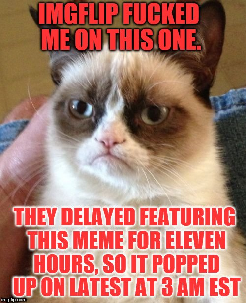 Grumpy Cat Meme | THEY DELAYED FEATURING THIS MEME FOR ELEVEN HOURS, SO IT POPPED UP ON LATEST AT 3 AM EST IMGFLIP F**KED ME ON THIS ONE. | image tagged in memes,grumpy cat | made w/ Imgflip meme maker