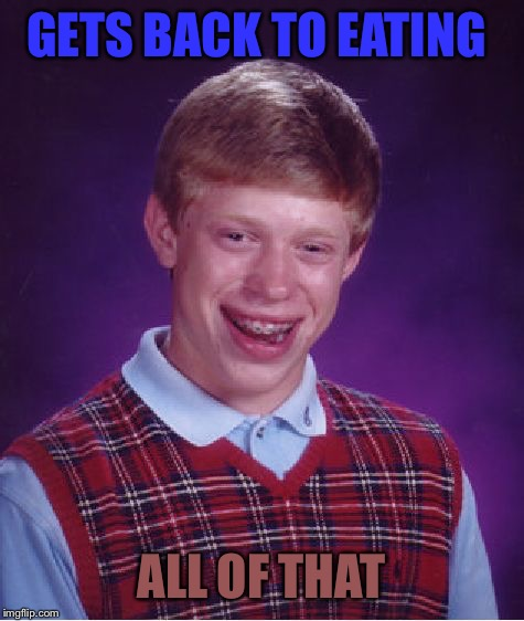 Bad Luck Brian Meme | GETS BACK TO EATING ALL OF THAT | image tagged in memes,bad luck brian | made w/ Imgflip meme maker