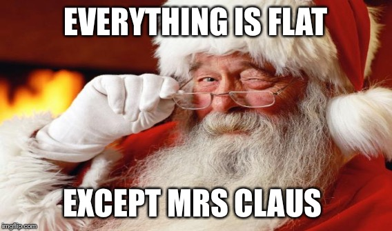 EVERYTHING IS FLAT EXCEPT MRS CLAUS | made w/ Imgflip meme maker