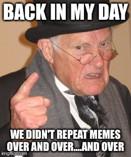 Back In My Day Meme | BACK IN MY DAY WE DIDN'T REPEAT MEMES OVER AND OVER....AND OVER | image tagged in memes,back in my day | made w/ Imgflip meme maker