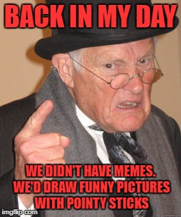 Back In My Day Meme | BACK IN MY DAY WE DIDN'T HAVE MEMES. WE'D DRAW FUNNY PICTURES WITH POINTY STICKS | image tagged in memes,back in my day | made w/ Imgflip meme maker